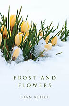 Frost and Flowers<BR><i> Joan Kehoe</i>